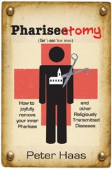 Pharisectomy: How to Joyfully Remove Your Inner Pharisee, and other Religiously Transmitted Diseases