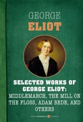 Selected Works of George Eliot: Middlemarch, The Mill on the Floss, Adam Bede, a: Seven-book Bundle - eBook