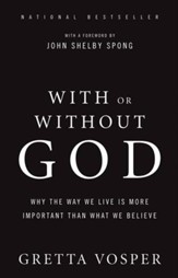 With or Without God: Why the Way We Live is More Important Than What We Believe - eBook