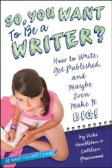 So, You Wanna Be a Writer?: How to Write, Get Published, and Maybe Even Make It Big!