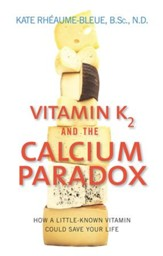Vitamin K2 and the Calcium Paradox: How a Little-Known Vitamin Could Save Your Life - eBook