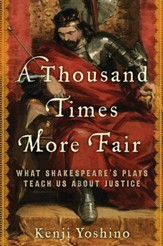 A Thousand Times More Fair: What Shakespeare's Plays Teach Us About Justice - eBook