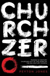 Church Zero: Raising 1st-Century Churches out of the Ashes of the 21st-Century Church