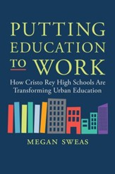 Putting Education to Work: How Cristo Rey High Schools Are Transforming Urban Education - eBook