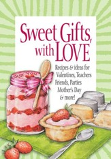 Sweet Gifts, with Love: Recipes & Ideas for Valentines, Teachers, Friends, Parties, Mother's Day & More!