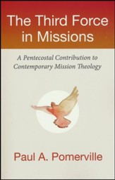 The Third Force in Missions: A Pentecostal Contribution to  Contemporary Mission Theology