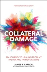 Collateral Damage: My Journey to Healing from My Pastor and Father's Failure