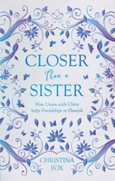 Closer Than a Sister: How Union with Christ Helps Friendships to Flourish