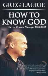 How to Know God: Harvest Crusade Messages 2004 - 2005