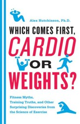 Which Comes First, Cardio or Weights?: Fitness Myths, Training Truths, and Other Surprising Discoveries from the Science of Exercise - eBook