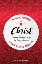 The Good Portion-Christ: The Doctrine of Christ for Every Woman