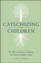 Catechizing Our Children: The Why's and How's of Teaching the Shorter Catechism Today