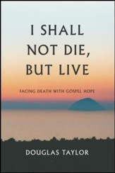 I Shall Not Die, But Live: Facing Death With Gospel Hope