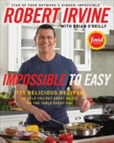 Impossible to Easy: 111 Delicious Recipes to Help You Put Great Meals on the Table Every Day - eBook
