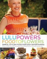 Lulu Powers Food to Flowers: Simple, Stylish Food for Easy Entertaining - eBook