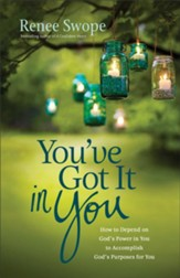You've Got It in You: How to Depend on God's Power in You to Accomplish God's Purposes for You