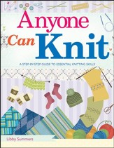 Anyone Can Knit, A Beginner's Step-by-Step Guide to Essential Knitting Skills