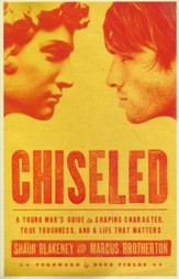 Chiseled: A Young Man's Guide to Shaping Character, True Toughness and a Life That Matters