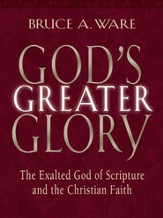 God's Greater Glory: The Exalted God of Scripture and the Christian Faith - eBook