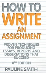 How To Write An Assignment: Proven techniques for producing essays, reports and dissertations that succeed / Digital original - eBook