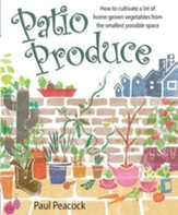 Patio Produce: How to cultivate a lot of home-grown vegetables from the smallest possible space / Digital original - eBook
