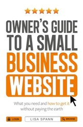Owner's Guide to a Small Business Website: What you need and how to get there - without paying the earth / Digital original - eBook