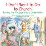 I Don't Want to Go to Church!: Turning the Struggle into a Celebration / Digital original - eBook