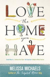 Love the Home You Have: Simple Ways to Embrace Your Style *Get Organized *Delight in Where You Are - eBook