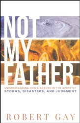 Not My Father: Understanding God's Nature in the Midst of Storms, Disasters, and Judgment