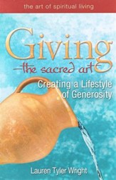 The Sacred Art of Giving: Creating a Lifestyle of Generosity