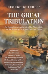 The Great Tribulation: An Exposition of Matthew 24, Plus Nine Articles on the Return of Christ and End-Time Events - eBook