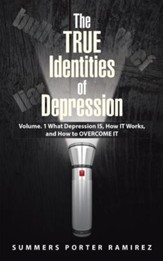 The TRUE Identities of Depression: Volume. 1 What Depression IS, How IT Works, and How to OVERCOME IT - eBook