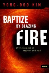 Baptize By Blazing Fire: Divine Expose of Heaven and Hell - eBook