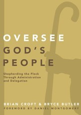 Oversee God's People: Shepherding the Flock Through Administration and Delegation - eBook
