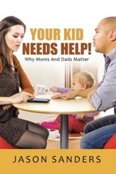 Your Kid Needs Help!: Why Moms And Dads Matter - eBook