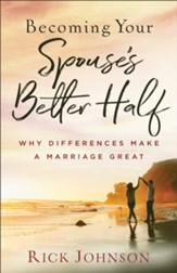 Becoming Your Spouse's Better Half, repackaged ed.: Why Differences Make a Marriage Great