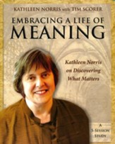 Embracing a Life of Meaning Participants Guide: Kathleen Norris on Discovering What Matters