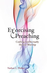 Exorcising Preaching: Crafting Intellectually Honest Worship - eBook
