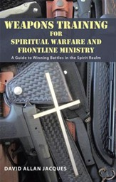 Weapons Training for Spiritual Warfare and Frontline Ministry: A Guide to Winning Battles in the Spirit Realm - eBook
