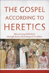 The Gospel according to Heretics: Discovering Orthodoxy through Early Christological Conflicts - eBook