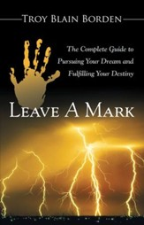 Leave A Mark: The Complete Guide to Pursuing Your Dream and Fulfilling Your Destiny - eBook