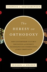 The Heresy of Orthodoxy: How Contemporary Culture's Fascination with Diversity Has Reshaped Our Understanding of Early Christianity - eBook