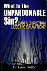What is the Unpardonable Sin?: Can a Christian Lose His Salvation?