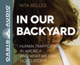 In Our Backyard: Human Trafficking in America and What We Can Do to Stop It - unabridged audio book on CD