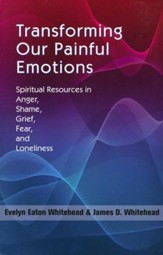 Transforming Our Painful Emotions: A Spiritual Understanding of Anger, Shame, Grief, Fear and Loneliness