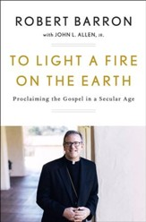 To Light a Fire on Earth: Proclaiming the Gospel in a Secular Age