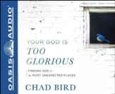 Your God Is Too Glorious: Finding God in the Most Unexpected Places - unabridged audiobook edition on CD