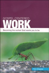 Gospel Centered Work: Becoming the Worker God Wants You to Be