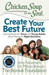 Chicken Soup for the Soul: Create Your Best Future: Inspiring Stories for Teens and Young Adults about Making Good Decisions - eBook