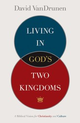 Living in God's Two Kingdoms: A Biblical Vision for Christianity and Culture - eBook